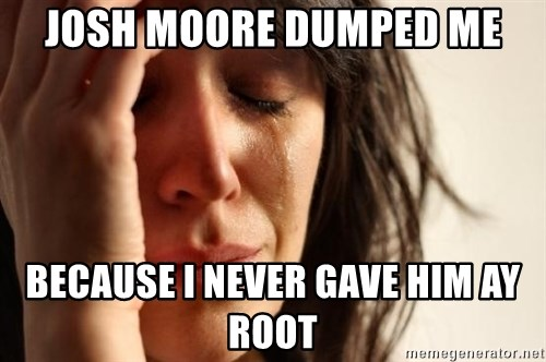 First World Problems - JOSH MOORE DUMPED ME BECAUSE I NEVER GAVE HIM AY ROOT