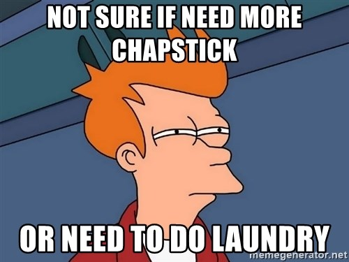 Futurama Fry - not sure if need more chapstick  or need to do laundry