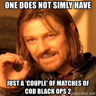 One Does Not Simply - One does not simly have just a 'couple' of matches of COD Black ops 2
