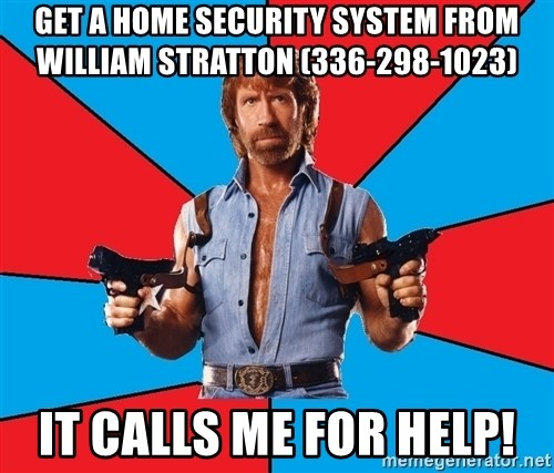 Chuck Norris  - Get a home security system from william stratton (336-298-1023) it calls me for help!