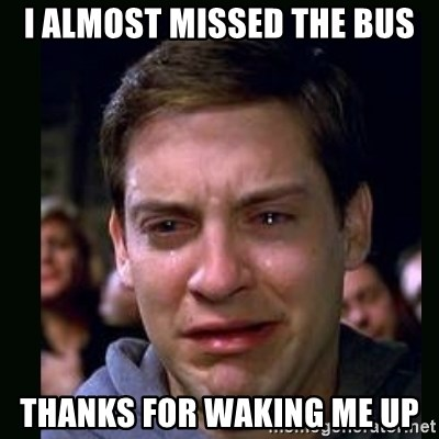 crying peter parker - I almost missed the bus THANKS FOR WAKING ME UP