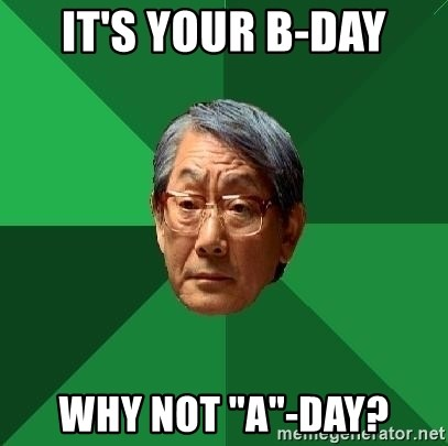 """High Expectations Asian Father - It's Your B-Day Why not """"A""""-Day?"""