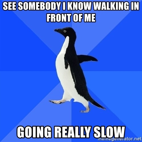 Socially Awkward Penguin - SEE Somebody i know walking in front of me going rEAlLy slow