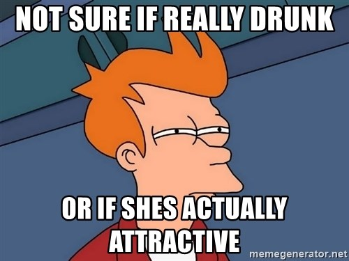 Futurama Fry - not sure if really drunk or if shes actually attractive