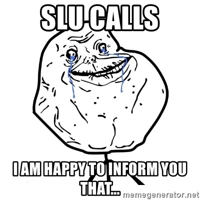 Forever Alone Guy - SLU CALLS I am happy to inform you that...