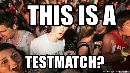-Sudden Clarity Clarence -    this is a        testmatch?