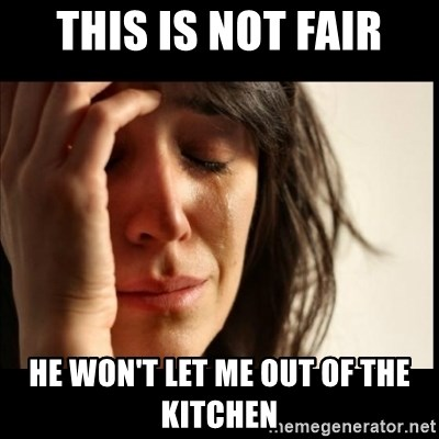 First World Problems - This is not fair He won't let me out Of the kitchen