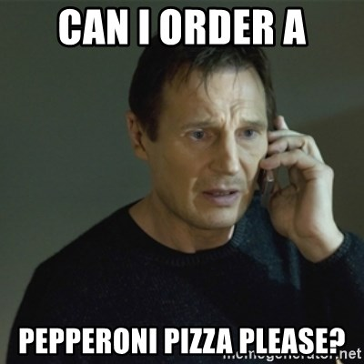 I don't know who you are... - CAN I ORDER A PEPPERONI PIZZA PLEASE?