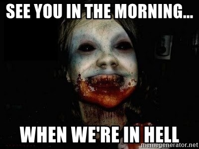 scary meme - See you in the morning... When we're In hell