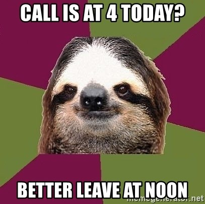 Just-Lazy-Sloth - Call is at 4 today? Better leave at noon