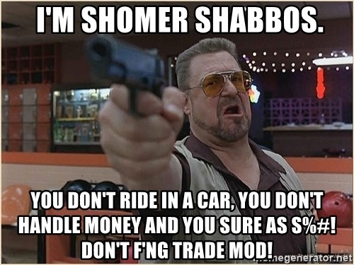 WalterGun -  I'm shomer shabbos. you don't ride in a car, you don't handle money and you sure as s%#! don't F'ng TRADE MOD!