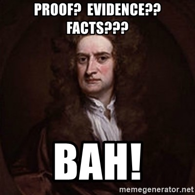 Isaac Newton - proof?  evidence??  facts??? bah!