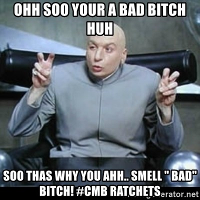 """dr. evil quotation marks - ohh soo your a bad bitch huh soo thas why you ahh.. smell """" Bad"""" bitch! #Cmb Ratchets"""