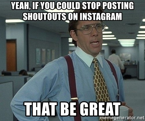 Office Space That Would Be Great - yeah, if you could stop posting shoutouts on instagram that be great