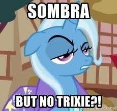 Seriously Pony - Sombra But no Trixie?!