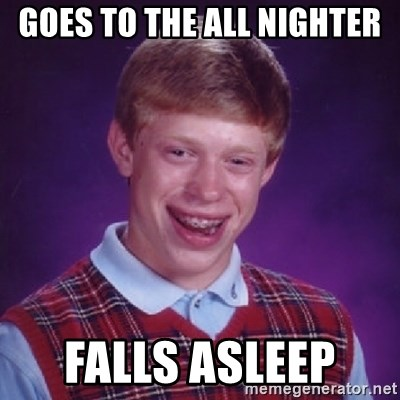 Bad Luck Brian - Goes to the all nighter Falls asleep