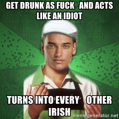 Caixas SS3 - GET DRUNK AS FUCK   AND ACTS LIKE AN IDIOT TURNS INTO EVERY    OTHER IRISH