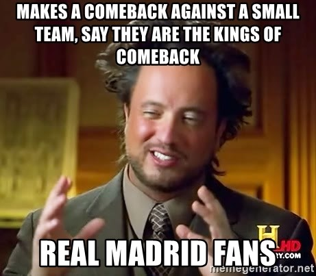 Ancient Aliens - Makes a comeback against a small team, say they are the kings of comeback Real Madrid fans