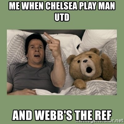 Ted Movie - ME WHEN CHELSEA PLAY MAN UTD AND WEBB'S THE REF