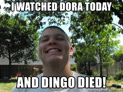 Jamestroll - I WATCHED DORA TODAY AND DINGO DIED!