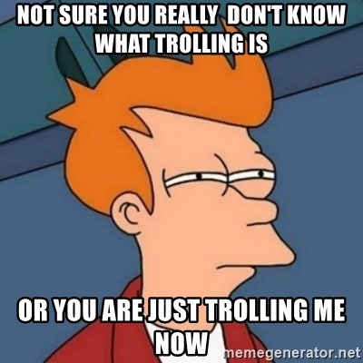 Not sure if troll - Not sure you really  don't know what trolling is or you are just trolling me now