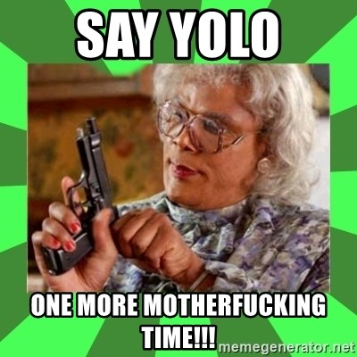 Madea - Say YOLO  one more motherfucking time!!!