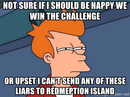 Futurama Fry - Not sure if I should be happy we win the challenge  or upset i can't send any of these liars to redmeption island