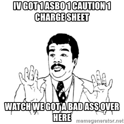 aysi - IV GOT 1 ASBO 1 CAUTION 1 CHARGE SHEET WATCH WE GOT A BAD ASS OVER HERE