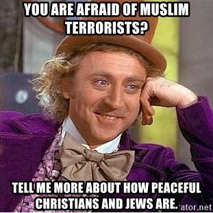 Willy Wonka - You are afraid of muslim terrorists? Tell me more about how peaceful christians and jews are.
