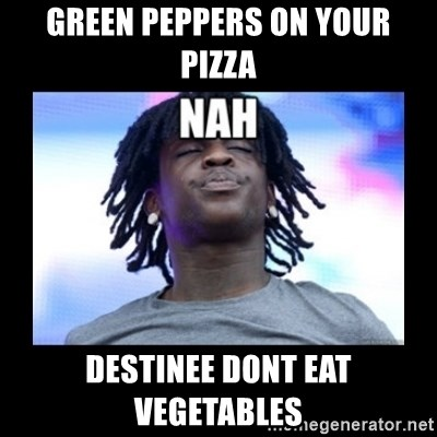 Chief Keef NAH - Green peppers on your pizza destinee dont eat vegetables