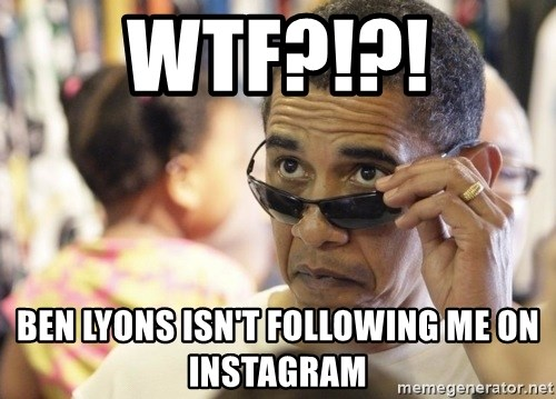 Obamawtf - Wtf?!?! Ben Lyons isn't following me on Instagram