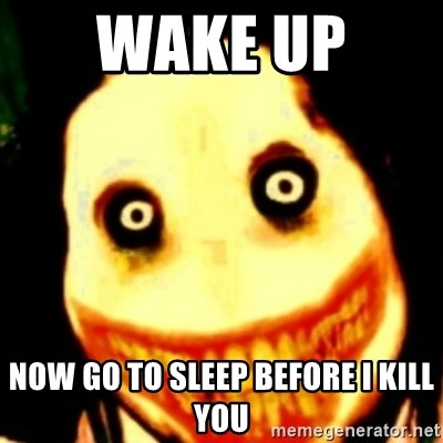 Tipical dream - WAKE UP  NOW GO TO SLEEP BEFORE I KILL YOU