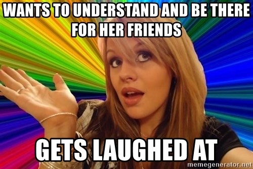 Dumb Blonde - wants to understand and be there for her friends Gets laughed at