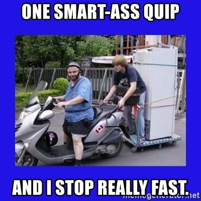 Motorfezzie - one smart-ass quip and I stop really fast.