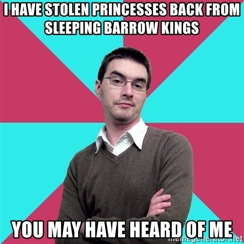 Privilege Denying Dude - I have stolen princesses back from sleeping barrow kings you may have heard of me