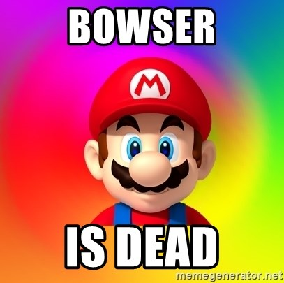 Mario Says - BOWSER IS DEAD