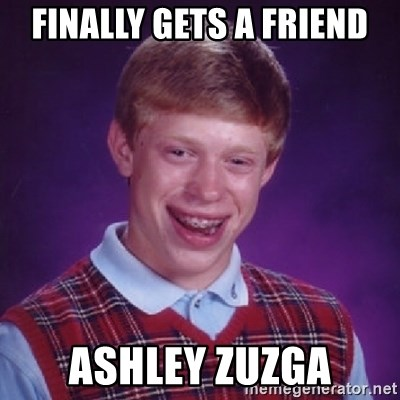 Bad Luck Brian - Finally gets a friend ashley zuzga
