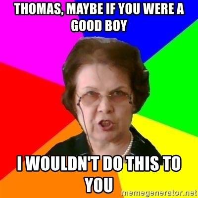 teacher - Thomas, maybe if you were a good boy i wouldn't do this to you