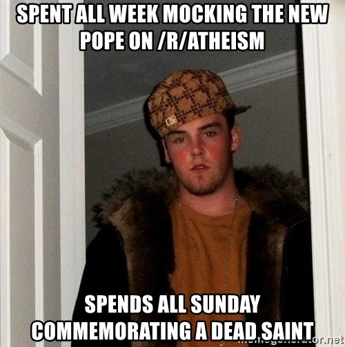Scumbag Steve - spent all week mocking the new pope on /r/atheism spends all sunday commemorating a dead saint