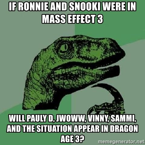 Philosoraptor - if ronnie and snooki were in mass effect 3 will pauly d, jwoww, vinny, sammi, and the situation appear in dragon age 3?