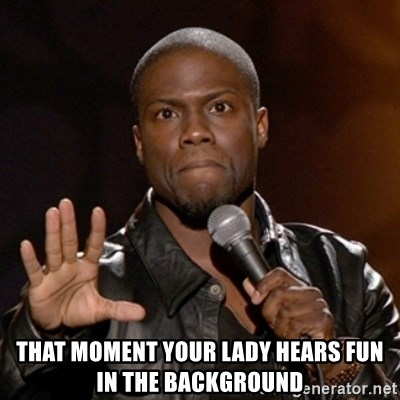 Kevin Hart -  THAT MOMENT YOUR LADY HEARS FUN IN THE BACKGROUND
