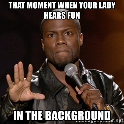 Kevin Hart - THAT MOMENT WHEN YOUR LADY HEARS FUN IN THE BACKGROUND