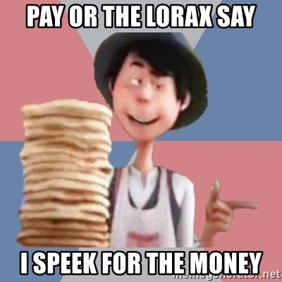 Aroused Once-ler - PAY OR THE LORAX SAY I SPEEK FOR THE MONEY