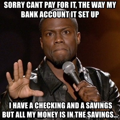 Kevin Hart - Sorry Cant pay for it, THE WAY MY BANK ACCOUNT IT SET UP  I HAVE A CHECKING AND A SAVINGS BUT ALL MY MONEY IS IN THE SAVINGS...