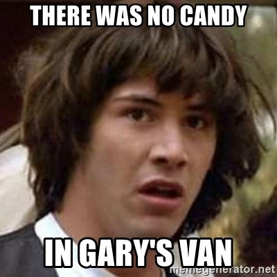 Conspiracy Keanu - There was no candy in gary's van
