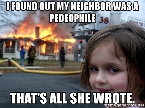 Disaster Girl - I found out my neighbor was a pedeophile that's all she wrote.