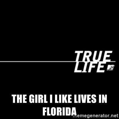 true life -  the girl I like Lives in Florida