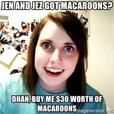 Overly Attached Girlfriend 2 - Jen and Jez got macaroons? DHAN, buy me $30 worth of macaroons