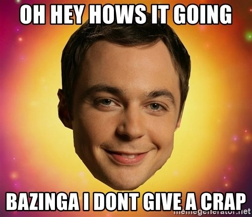 Sheldon Big Bang Theory - OH hey hows it going Bazinga i dont give a crap