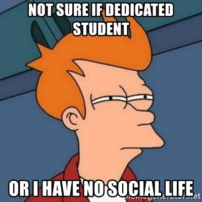 Not sure if troll - NOt Sure If Dedicated Student Or I Have No Social Life